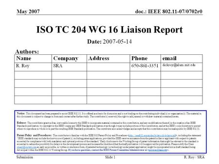 Doc.: IEEE 802.11-07/0702r0 Submission May 2007 R. Roy / SRASlide 1 ISO TC 204 WG 16 Liaison Report Notice: This document has been prepared to assist IEEE.