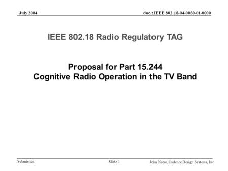 Doc.: IEEE 802.18-04-0030-01-0000 Submission July 2004 John Notor, Cadence Design Systems, Inc. Slide 1 Proposal for Part 15.244 Cognitive Radio Operation.