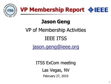1 VP Membership Report Jason Geng VP of Membership Activities IEEE ITSS ITSS ExCom meeting Las Vegas, NV February 27, 2010.