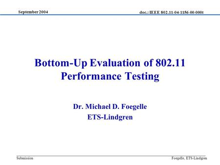 Bottom-Up Evaluation of 802.11 Performance Testing Dr. Michael D. Foegelle ETS-Lindgren September 2004 Foegelle, ETS-Lindgren doc.: IEEE 802.11-04-1156-00-000t.