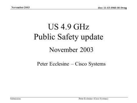 Doc: 11-03-0960-00-0wng Submission November 2003 Peter Ecclesine (Cisco Systems) US 4.9 GHz Public Safety update November 2003 Peter Ecclesine – Cisco.