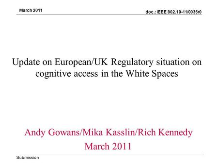 Doc.: IEEE 802.19-11/0035r0 Submission March 2011 Update on European/UK Regulatory situation on cognitive access in the White Spaces Andy Gowans/Mika Kasslin/Rich.