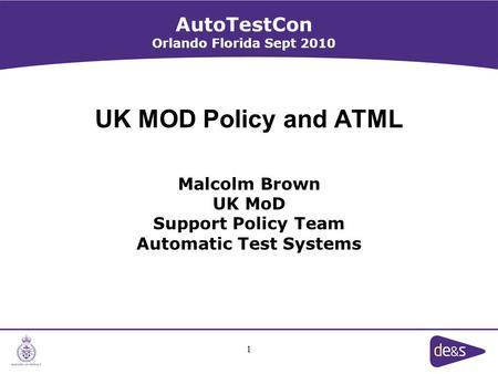1 UK MOD Policy and ATML Malcolm Brown UK MoD Support Policy Team Automatic Test Systems AutoTestCon Orlando Florida Sept 2010.