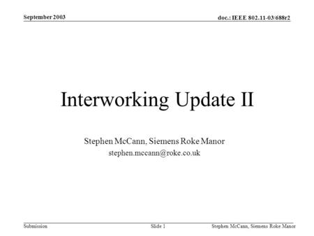 Doc.: IEEE 802.11-03/688r2 Submission September 2003 Stephen McCann, Siemens Roke ManorSlide 1 Interworking Update II Stephen McCann, Siemens Roke Manor.