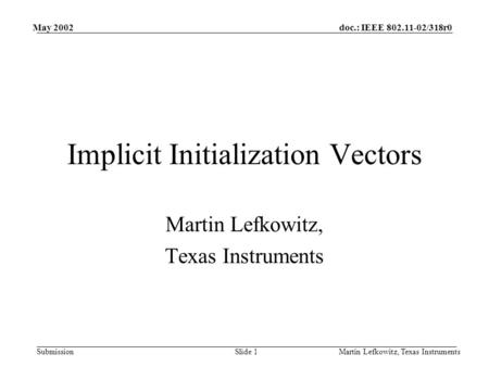 Doc.: IEEE 802.11-02/318r0 Submission May 2002 Martin Lefkowitz, Texas InstrumentsSlide 1 Implicit Initialization Vectors Martin Lefkowitz, Texas Instruments.