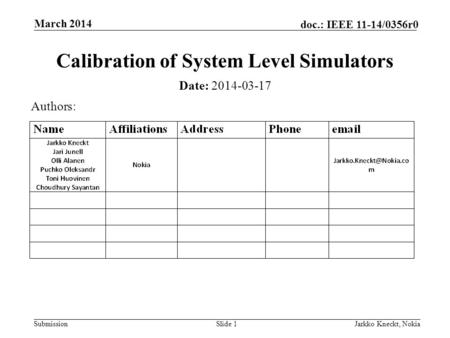 Submission doc.: IEEE 11-14/0356r0 March 2014 Jarkko Kneckt, NokiaSlide 1 Calibration of System Level Simulators Date: 2014-03-17 Authors:
