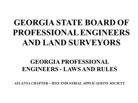 GEORGIA STATE BOARD OF PROFESSIONAL ENGINEERS AND LAND SURVEYORS GEORGIA PROFESSIONAL ENGINEERS - LAWS AND RULES ATLANTA CHAPTER – IEEE INDUSTRIAL APPLICATIONS.