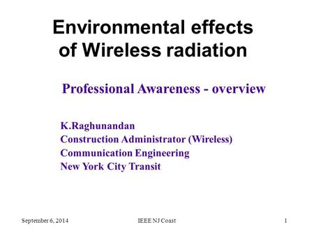 September 6, 2014IEEE NJ Coast1 Environmental effects of Wireless radiation K.Raghunandan Construction Administrator (Wireless) Communication Engineering.