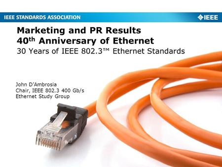 30 Years of IEEE 802.3™ Ethernet Standards Marketing and PR Results 40 th Anniversary of Ethernet John D'Ambrosia Chair, IEEE 802.3 400 Gb/s Ethernet Study.