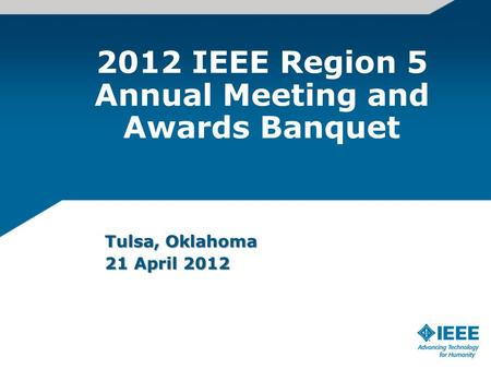 2012 IEEE Region 5 Annual Meeting and Awards Banquet Tulsa, Oklahoma 21 April 2012.