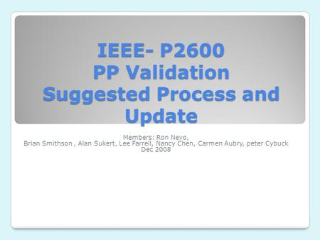 IEEE- P2600 PP Validation Suggested Process and Update Members: Ron Nevo, Brian Smithson, Alan Sukert, Lee Farrell, Nancy Chen, Carmen Aubry, peter Cybuck.