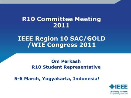 R10 Committee Meeting 2011 Om Perkash R10 Student Representative 5-6 March, Yogyakarta, Indonesia! IEEE Region 10 SAC/GOLD /WIE Congress 2011.