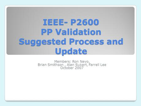 IEEE- P2600 PP Validation Suggested Process and Update Members: Ron Nevo, Brian Smithson, Alan Sukert, Farrell Lee October 2007.
