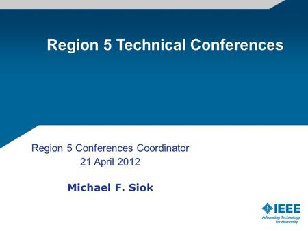 Region 5 Conferences Coordinator 21 April 2012 Michael F. Siok Region 5 Technical Conferences.
