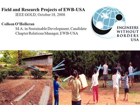 Field and Research Projects of EWB-USA IEEE GOLD, October 18, 2008 Colleen O'Holleran M.A. in Sustainable Development, Candidate Chapter Relations Manager,