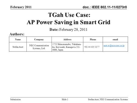 Doc.: IEEE 802.11-11/0273r0 February 2011 Stefan Aust, NEC Communication Systems Submission Slide 1 TGah Use Case: AP Power Saving in Smart Grid Authors: