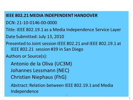 1 IEEE 802.21 MEDIA INDEPENDENT HANDOVER DCN: 21-10-0146-00-0000 Title: IEEE 802.19.1 as a Media Independence Service Layer Date Submitted: July 13, 2010.