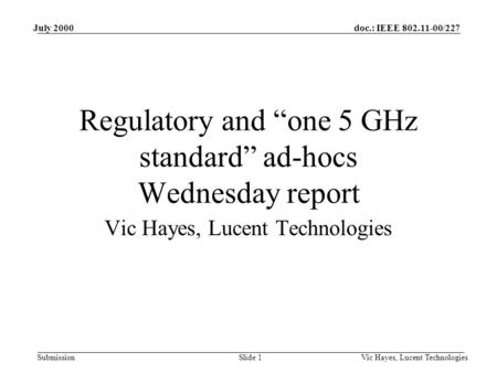 "Doc.: IEEE 802.11-00/227 Submission July 2000 Vic Hayes, Lucent TechnologiesSlide 1 Regulatory and ""one 5 GHz standard"" ad-hocs Wednesday report Vic Hayes,"