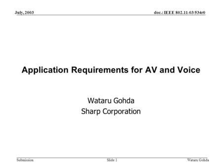 Doc.: IEEE 802.11-03/534r0 Submission July, 2003 Wataru GohdaSlide 1 Application Requirements for AV and Voice Wataru Gohda Sharp Corporation.