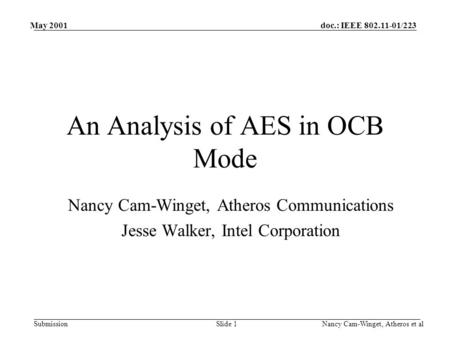 Doc.: IEEE 802.11-01/223 Submission May 2001 Nancy Cam-Winget, Atheros et alSlide 1 An Analysis of AES in OCB Mode Nancy Cam-Winget, Atheros Communications.