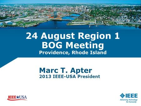 24 August Region 1 BOG Meeting Providence, Rhode Island Marc T. Apter 2013 IEEE-USA President.