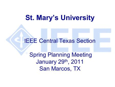 St. Mary's University IEEE Central Texas Section Spring Planning Meeting January 29 th, 2011 San Marcos, TX.
