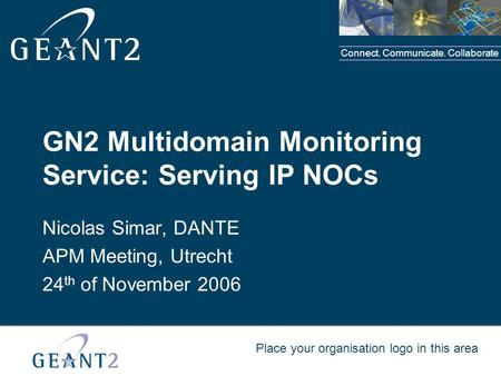 Connect. Communicate. Collaborate Place your organisation logo in this area GN2 Multidomain Monitoring Service: Serving IP NOCs Nicolas Simar, DANTE APM.