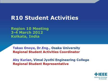 R10 Student Activities Region 10 Meeting 3-4 March 2012 Kolkata, India Takao Onoye, Dr.Eng., Osaka University Regional Student Activities Coordinator Aby.