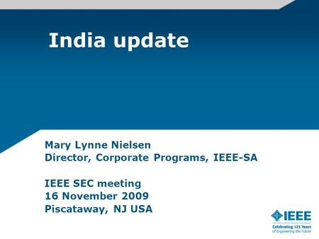 India update Mary Lynne Nielsen Director, Corporate Programs, IEEE-SA IEEE SEC meeting 16 November 2009 Piscataway, NJ USA.