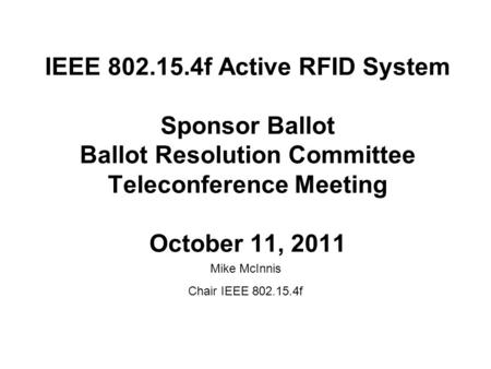 IEEE 802.15.4f Active RFID System Sponsor Ballot Ballot Resolution Committee Teleconference Meeting October 11, 2011 Mike McInnis Chair IEEE 802.15.4f.