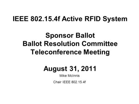 IEEE 802.15.4f Active RFID System Sponsor Ballot Ballot Resolution Committee Teleconference Meeting August 31, 2011 Mike McInnis Chair IEEE 802.15.4f.