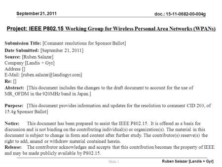 Doc.: 15-11-0682-00-004g September 21, 2011 Ruben Salazar [Landis + Gyr] Slide 1 Project: IEEE P802.15 Working Group for Wireless Personal Area Networks.