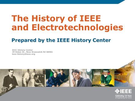 The History of IEEE and Electrotechnologies Prepared by the IEEE History Center IEEE History Center 39 Union St., New Brunswick NJ 08901