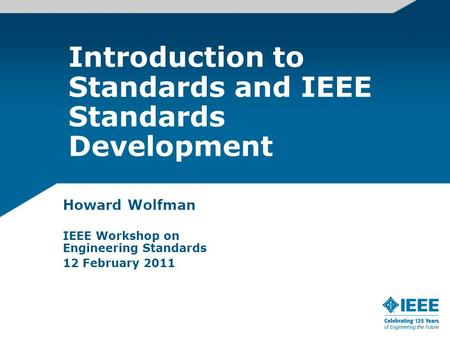 Introduction to Standards and IEEE Standards Development Howard Wolfman IEEE Workshop on Engineering Standards 12 February 2011.