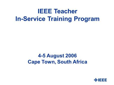 IEEE Teacher In-Service Training Program 4-5 August 2006 Cape Town, South Africa.