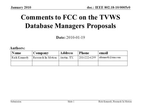 Doc.: IEEE 802.18-10/0005r0 Submission January 2010 Rich Kennedy, Research In MotionSlide 1 Comments to FCC on the TVWS Database Managers Proposals Date: