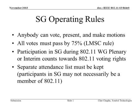 Doc.: IEEE 802.11-03/864r0 Submission November 2003 Clint Chaplin, Symbol TechnologiesSlide 1 SG Operating Rules Anybody can vote, present, and make motions.