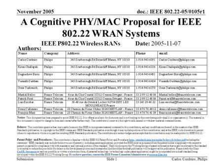 Doc.: IEEE 802.22-05/0105r1 Submission November 2005 Carlos Cordeiro, PhilipsSlide 1 A Cognitive PHY/MAC Proposal for IEEE 802.22 WRAN Systems IEEE P802.22.
