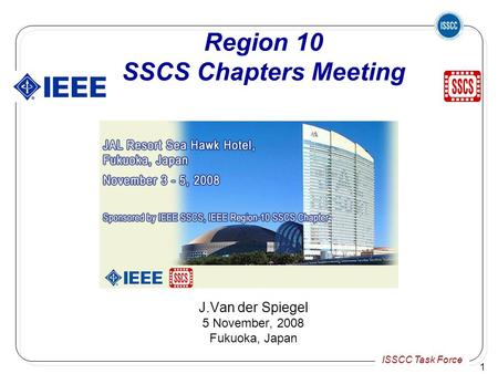 ISSCC Task Force 1 Region 10 SSCS Chapters Meeting J.Van der Spiegel 5 November, 2008 Fukuoka, Japan.