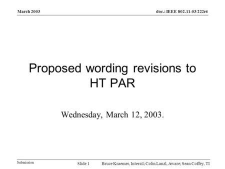 Doc.: IEEE 802.11-03/222r4 Submission March 2003 Bruce Kraemer, Intersil; Colin Lanzl, Aware; Sean Coffey, TISlide 1 Proposed wording revisions to HT PAR.