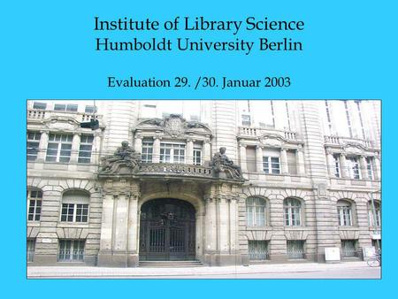 <strong>Institute</strong> of Library Science Humboldt University Berlin Evaluation 29. /30. Januar 2003.
