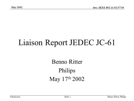 Doc.: IEEE 802.11-02/377r0 Submission May 2002 Benno Ritter, PhilipsSlide 1 Liaison Report JEDEC JC-61 Benno Ritter Philips May 17 th 2002.