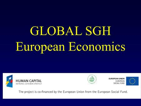 GLOBAL SGH European Economics. The economics of monetary union. Optimum currency areas (OCA) and the European Central Bank in action.