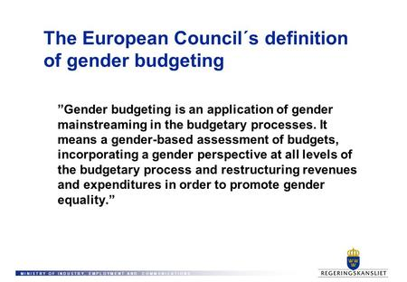 "M I N I S T R Y O F I N D U S T R Y, E M P L O Y M E N T A N D C O M M U N I C A T I O N S The European Council´s definition of gender budgeting ""Gender."