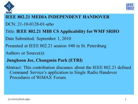 21-10-0128-01-srho IEEE 802.21 MEDIA INDEPENDENT HANDOVER DCN: 21-10-0128-01-srho Title: IEEE 802.21 MIH CS Applicability for WMF SRHO Date Submitted:
