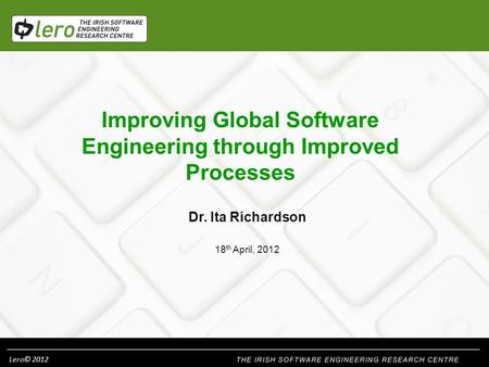 Lero© 2012 Improving Global Software Engineering through Improved Processes Dr. Ita Richardson 18 th April, 2012.