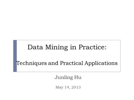 Data Mining in Practice: Techniques and Practical Applications Junling Hu May 14, 2013.