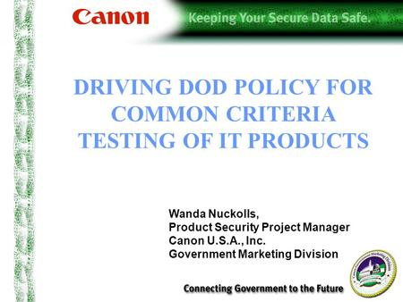 DRIVING DOD POLICY FOR COMMON CRITERIA TESTING OF IT PRODUCTS Wanda Nuckolls, Product Security Project Manager Canon U.S.A., Inc. Government Marketing.
