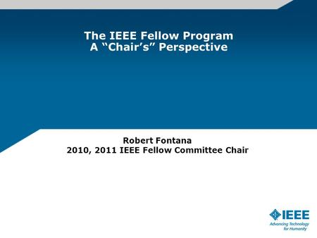"The IEEE Fellow Program A ""Chair's"" Perspective Robert Fontana 2010, 2011 IEEE Fellow Committee Chair."