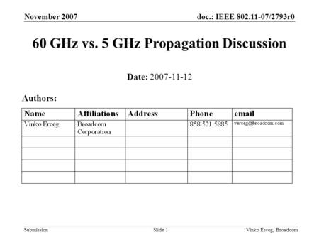Doc.: IEEE 802.11-07/2793r0 Submission November 2007 Vinko Erceg, BroadcomSlide 1 60 GHz vs. 5 GHz Propagation Discussion Date: 2007-11-12 Authors: